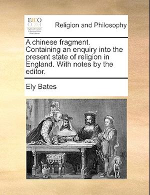 A Chinese Fragment. Containing an Enquiry Into the Present State of Religion in England. with Notes by the Editor. af Ely Bates