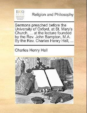 Sermons Preached Before the University of Oxford, at St. Mary's Church, ... at the Lecture Founded by the REV. John Bampton, M.A. by the REV. Charles af Charles Henry Hall
