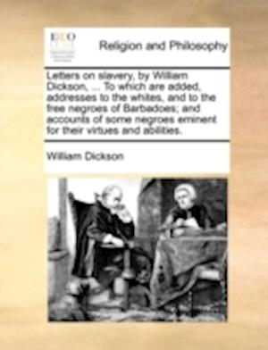 Letters on Slavery, by William Dickson, ... to Which Are Added, Addresses to the Whites, and to the Free Negroes of Barbadoes; And Accounts of Some Ne af William Dickson