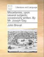 Miscellanies, Upon Several Subjects; Occasionally Written. by Mr. Joseph Gay. af John Breval