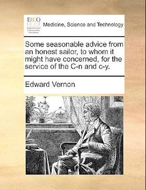 Some Seasonable Advice from an Honest Sailor, to Whom It Might Have Concerned, for the Service of the in and C-Y. af Edward Vernon