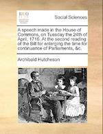 A   Speech Made in the House of Commons, on Tuesday the 24th of April, 1716. at the Second Reading of the Bill for Enlarging the Time for Continuance af Archibald Hutcheson