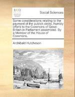 Some Considerations Relating to the Payment of the Publick Debts, Humbly Offer'd to the Commons of Great-Britain in Parliament Assembled. by a Member af Archibald Hutcheson