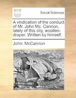 A Vindication of the Conduct of Mr. John MC. Cannon, Lately of This City, Woollen-Draper. Written by Himself. af John McCannon