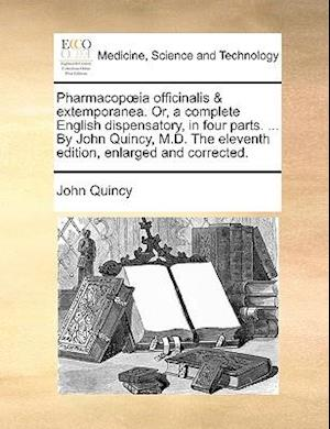 Pharmacop Ia Officinalis & Extemporanea. Or, a Complete English Dispensatory, in Four Parts. ... by John Quincy, M.D. the Eleventh Edition, Enlarged a af John Quincy