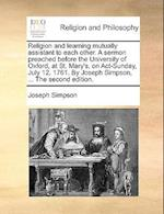 Religion and Learning Mutually Assistant to Each Other. a Sermon Preached Before the University of Oxford, at St. Mary's, on ACT-Sunday, July 12. 1761 af Joseph Simpson