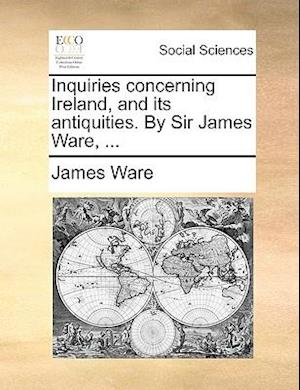 Inquiries Concerning Ireland, and Its Antiquities. by Sir James Ware, ... af James Ware