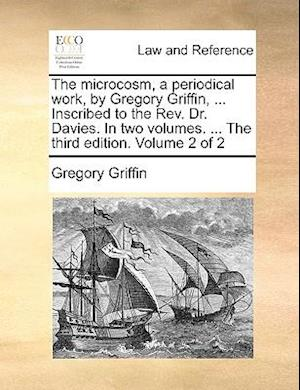 The Microcosm, a Periodical Work, by Gregory Griffin, ... Inscribed to the REV. Dr. Davies. in Two Volumes. ... the Third Edition. Volume 2 of 2 af Gregory Griffin