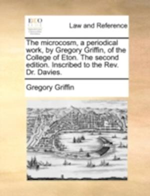 The Microcosm, a Periodical Work, by Gregory Griffin, of the College of Eton. the Second Edition. Inscribed to the REV. Dr. Davies. af Gregory Griffin