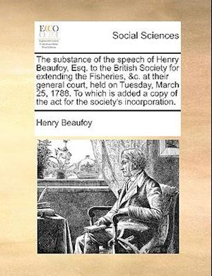 The Substance of the Speech of Henry Beaufoy, Esq. to the British Society for Extending the Fisheries, &C. at Their General Court, Held on Tuesday, Ma af Henry Beaufoy