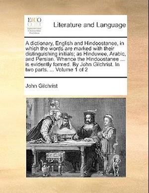 A   Dictionary, English and Hindoostanee, in Which the Words Are Marked with Their Distinguishing Initials; As Hinduwee, Arabic, and Persian. Whence t af John Gilchrist