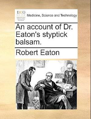 An Account of Dr. Eaton's Styptick Balsam. af Robert Eaton