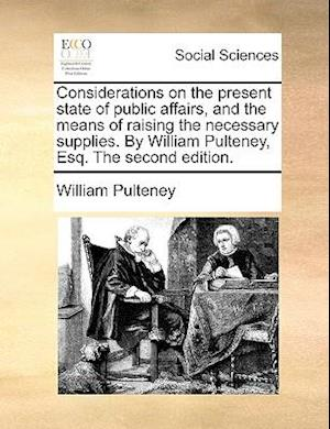 Considerations on the Present State of Public Affairs, and the Means of Raising the Necessary Supplies. by William Pulteney, Esq. the Second Edition. af William Pulteney