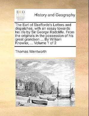 The Earl of Strafforde's Letters and Dispatches, with an Essay Towards His Life by Sir George Radcliffe. from the Originals in the Possession of His G af Thomas Wentworth