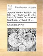 A Poem on the Death of the Late Earl Stanhope. Humbly Inscrib'd to the Countess of Stanhope. by Mr. Pitt, ... af Christopher Pitt