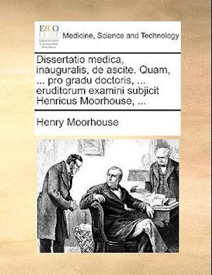 Dissertatio Medica, Inauguralis, de Ascite. Quam, ... Pro Gradu Doctoris, ... Eruditorum Examini Subjicit Henricus Moorhouse, ... af Henry Moorhouse