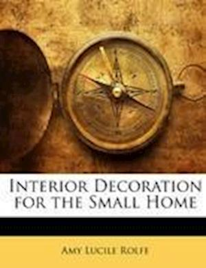 Interior Decoration for the Small Home af Amy Lucile Rolfe