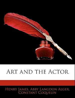Art and the Actor af Constant Coquelin, Henry James Jr., Abby Langdon Alger