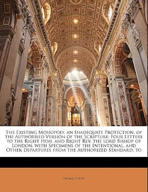 The Existing Monopoly, an Inadequate Protection, of the Authorised Version of the Scripture af Thomas Curtis