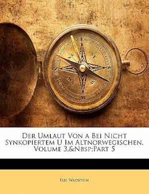 Der Umlaut Von a Bei Nicht Synkopiertem U Im Altnorwegischen, Volume 3, Part 5 af Elis Wadstein