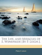 The Life, and Miracles of S. Wenefride [By P. Leigh.]. af Philip Leigh
