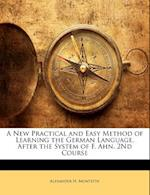 A New Practical and Easy Method of Learning the German Language, After the System of F. Ahn. 2nd Course af Alexander H. Monteith