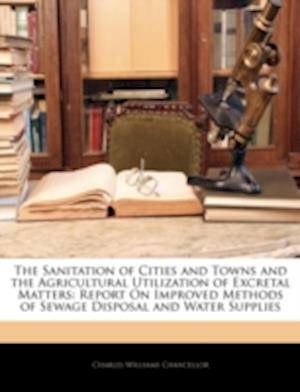 The Sanitation of Cities and Towns and the Agricultural Utilization of Excretal Matters af Charles Williams Chancellor
