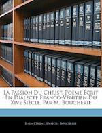 La Passion Du Christ, Po Me Crit En Dialecte Franco-V Nitien Du Xive Si Cle, Par M. Boucherie af Jesus Christ, Anatole Boucherie