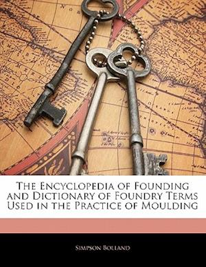 The Encyclopedia of Founding and Dictionary of Foundry Terms Used in the Practice of Moulding af Simpson Bolland