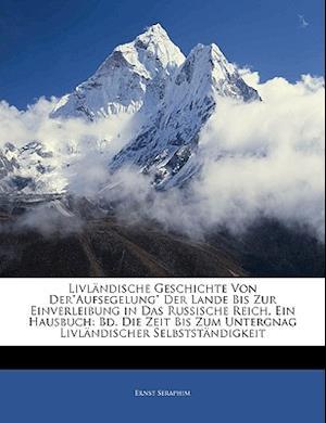 Livlandische Geschichte Von Deraufsegelung Der Lande Bis Zur Einverleibung in Das Russische Reich, Ein Hausbuch af Ernst Seraphim