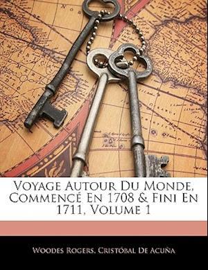 Voyage Autour Du Monde, Commence En 1708 & Fini En 1711, Volume 1 af Cristobal De Acuna, Woodes Rogers, Cristbal De Acua