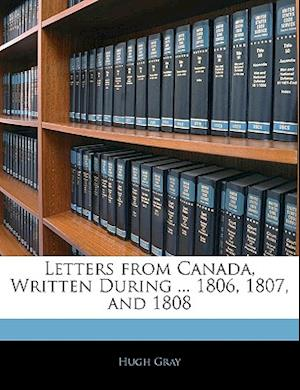 Letters from Canada, Written During ... 1806, 1807, and 1808 af Hugh Gray