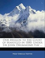 Our Mission to the Court of Marocco in 1880 af Philip Durham Trotter