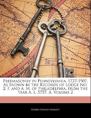 Freemasonry in Pennsylvania, 1727-1907, as Shown by the Records of Lodge No. 2, F. and A. M. of Philadelphia, from the Year A. L. 5757, A, Volume 2 af Norris Stanley Barratt