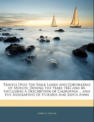 Travels Over the Table Lands and Cordilleras of Mexico, During the Years 1843 and 44 af Albert M. Gilliam