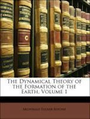 The Dynamical Theory of the Formation of the Earth, Volume 1 af Archibald Tucker Ritchie
