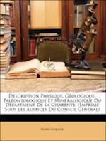 Description Physique, Geologique, Paleontologique Et Mineralogique Du Department de La Charente. (Imprime Sous Les Auspices Du Conseil General) af Henri Coquand