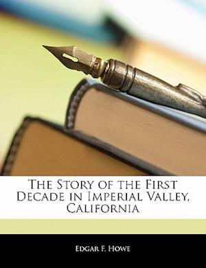 The Story of the First Decade in Imperial Valley, California af Edgar F. Howe