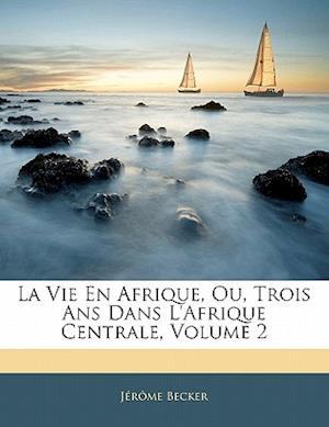 La Vie En Afrique, Ou, Trois ANS Dans L'Afrique Centrale, Volume 2 af Jrme Becker, Jerome Becker