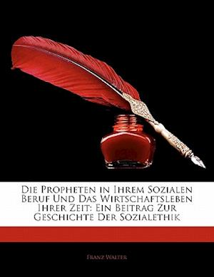 Die Propheten in Ihrem Sozialen Beruf Und Das Wirtschaftsleben Ihrer Zeit af Franz Walter
