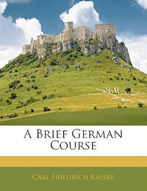 A Brief German Course af Carl Friedrich Kayser