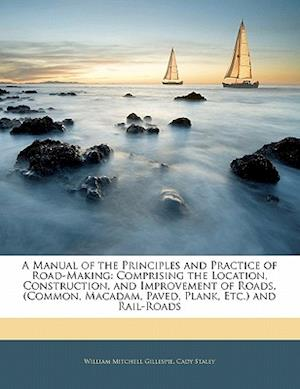A   Manual of the Principles and Practice of Road-Making af W. M. Gillespie, Cady Staley, William Mitchell Gillespie