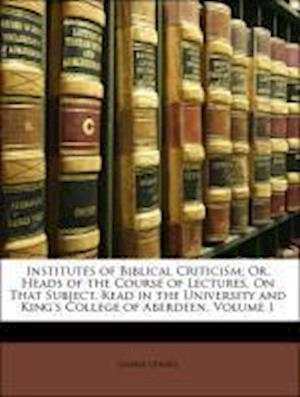 Institutes of Biblical Criticism; Or, Heads of the Course of Lectures, on That Subject, Read in the University and King's College of Aberdeen, Volume af Gilbert Gerard