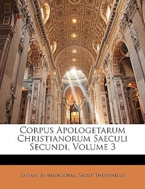 Corpus Apologetarum Christianorum Saeculi Secundi, Volume 3 af Athenagoras, Tatian, Saint Theophilus