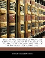 The Life and Writings of Miguel de Cervantes Saavedra, by T. Roscoe [Or Rather Tr. by Him from the Span. of M. Fernandez de Navarrete]. af Martn Fernndez De Navarrete, Martin Fernandez De Navarrete