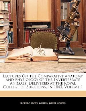Lectures on the Comparative Anatomy and Physiology of the Invertebrate Animals af William White Cooper, Richard Owen