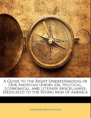 A   Guide to the Right Understanding of Our American Union; Or, Political, Economical, and Literary Miscellanies af Alexander Bryan Johnson