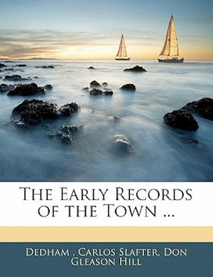 The Early Records of the Town ... af Dedham, Carlos Slafter, Don Gleason Hill