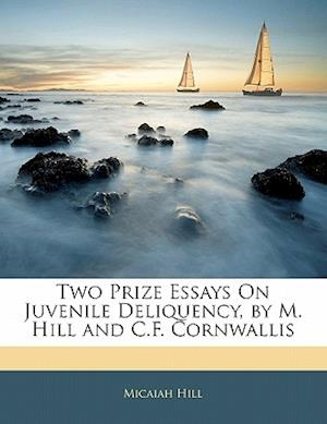 Two Prize Essays on Juvenile Deliquency, by M. Hill and C.F. Cornwallis af Micaiah Hill