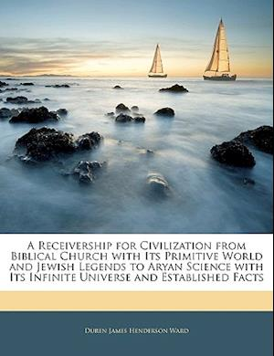 A   Receivership for Civilization from Biblical Church with Its Primitive World and Jewish Legends to Aryan Science with Its Infinite Universe and Est af Duren James Henderson Ward